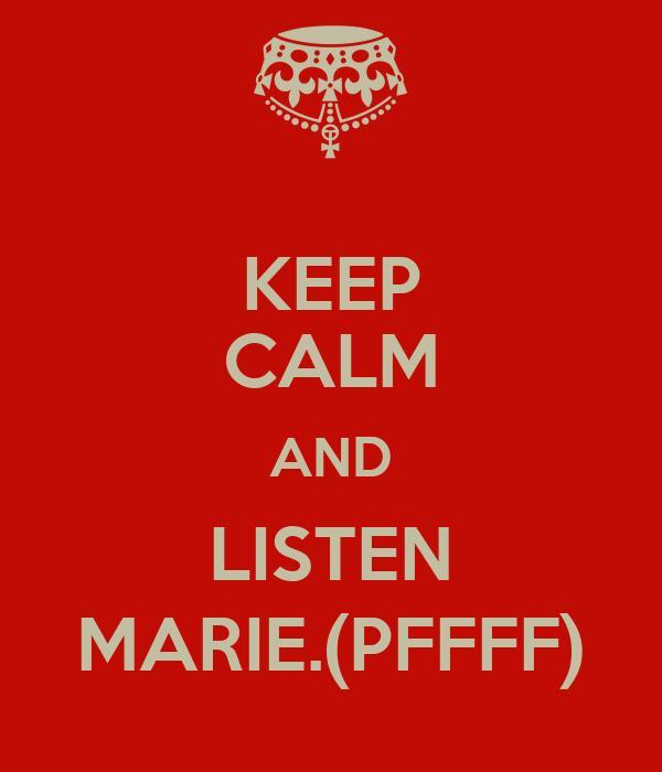 KEEP CALM AND LISTEN MARIE.(PFFFF)