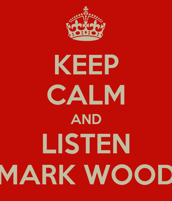 KEEP CALM AND LISTEN MARK WOOD