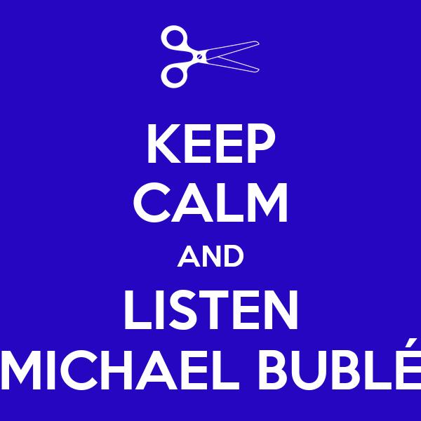 KEEP CALM AND LISTEN MICHAEL BUBLÉ