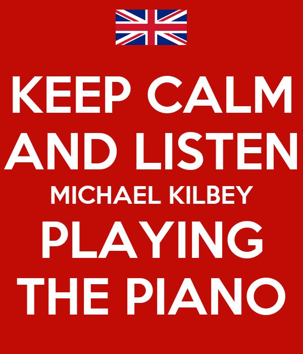 KEEP CALM AND LISTEN MICHAEL KILBEY PLAYING THE PIANO