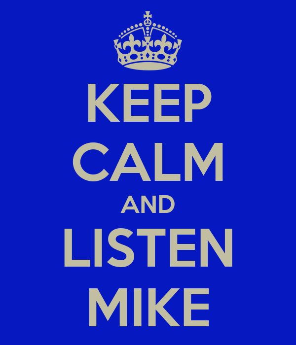 KEEP CALM AND LISTEN MIKE