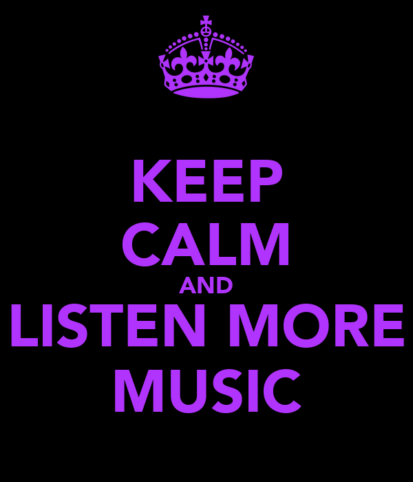 KEEP CALM AND LISTEN MORE MUSIC