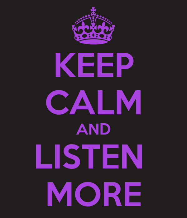 KEEP CALM AND LISTEN  MORE