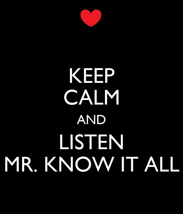 KEEP CALM AND LISTEN MR. KNOW IT ALL