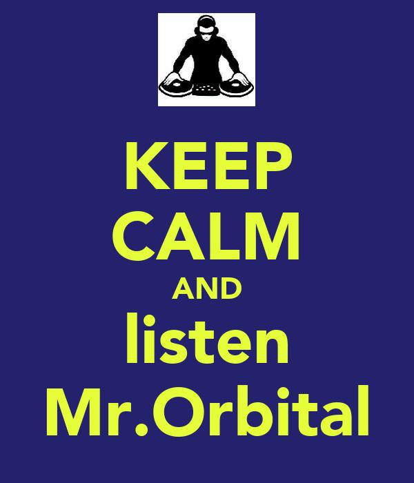KEEP CALM AND listen Mr.Orbital