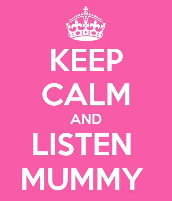KEEP CALM AND LISTEN  MUMMY