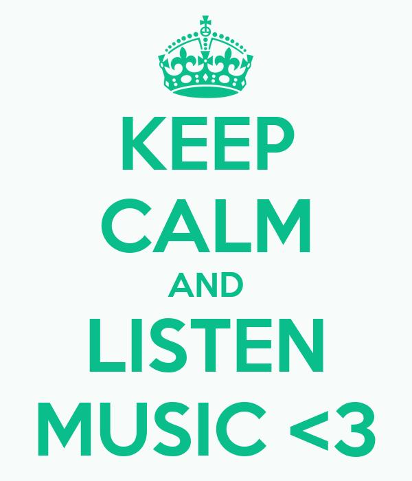 KEEP CALM AND LISTEN MUSIC <3