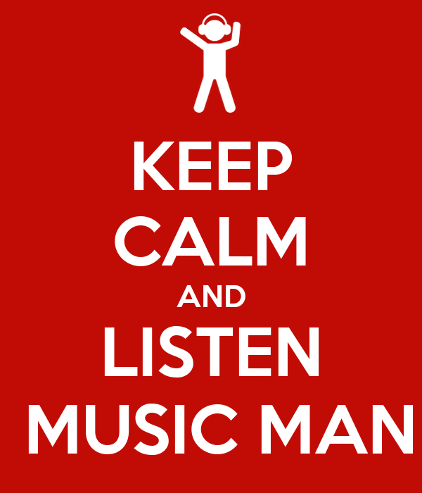 KEEP CALM AND LISTEN  MUSIC MAN