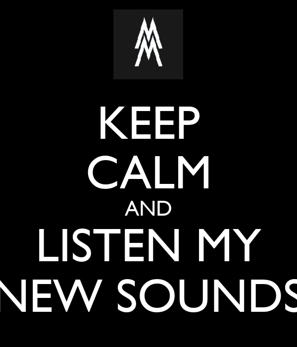 KEEP CALM AND LISTEN MY NEW SOUNDS