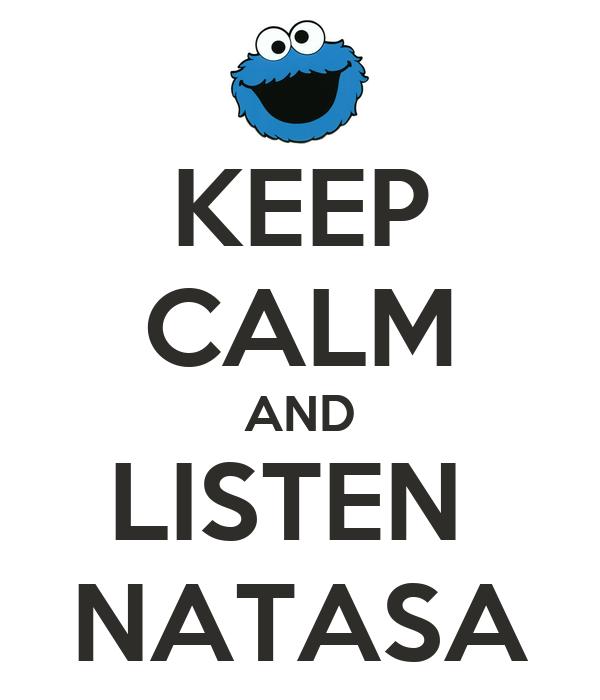 KEEP CALM AND LISTEN  NATASA
