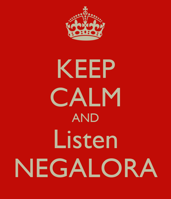 KEEP CALM AND Listen NEGALORA