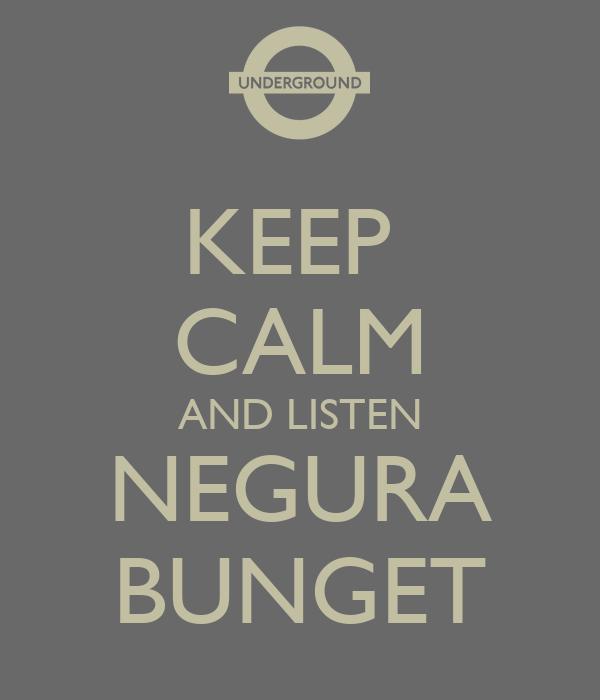 KEEP  CALM AND LISTEN NEGURA BUNGET
