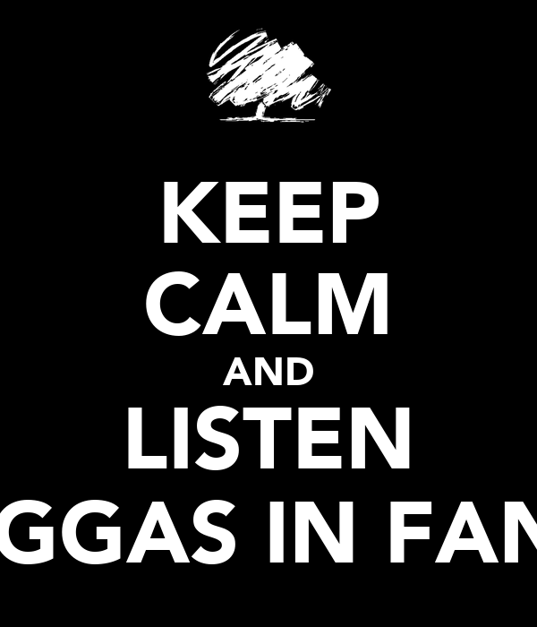 KEEP CALM AND LISTEN NIGGAS IN FANO