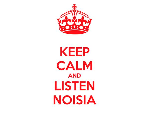 KEEP CALM AND LISTEN NOISIA