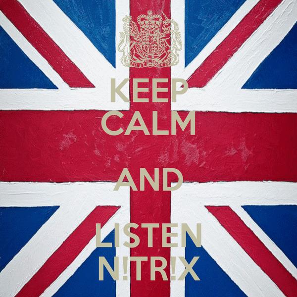 KEEP CALM AND LISTEN N!TR!X
