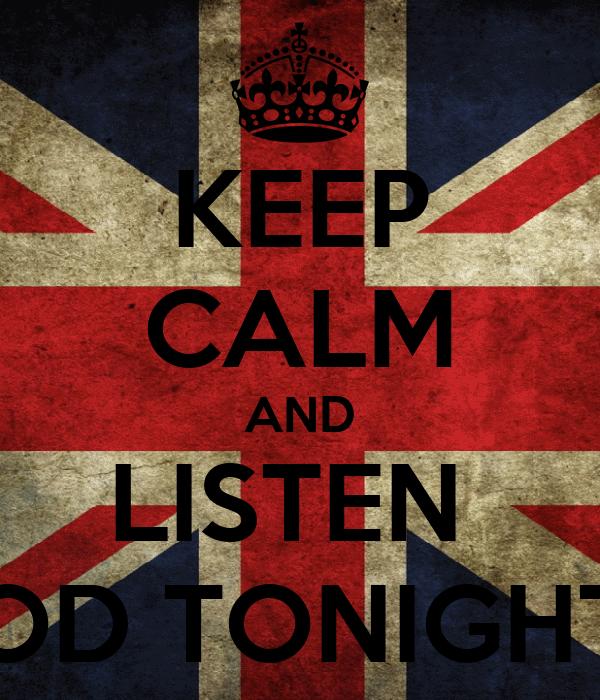 KEEP CALM AND LISTEN  OD TONIGHT