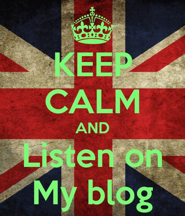 KEEP CALM AND Listen on My blog