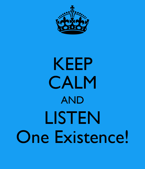 KEEP CALM AND LISTEN One Existence!