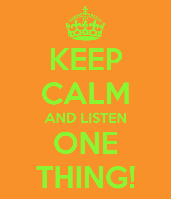 KEEP CALM AND LISTEN ONE THING!