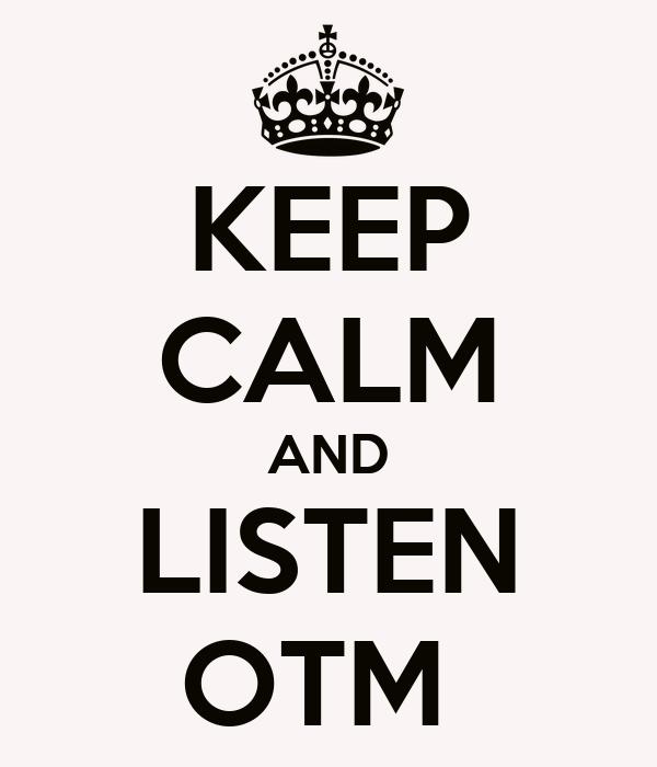 KEEP CALM AND LISTEN OTM