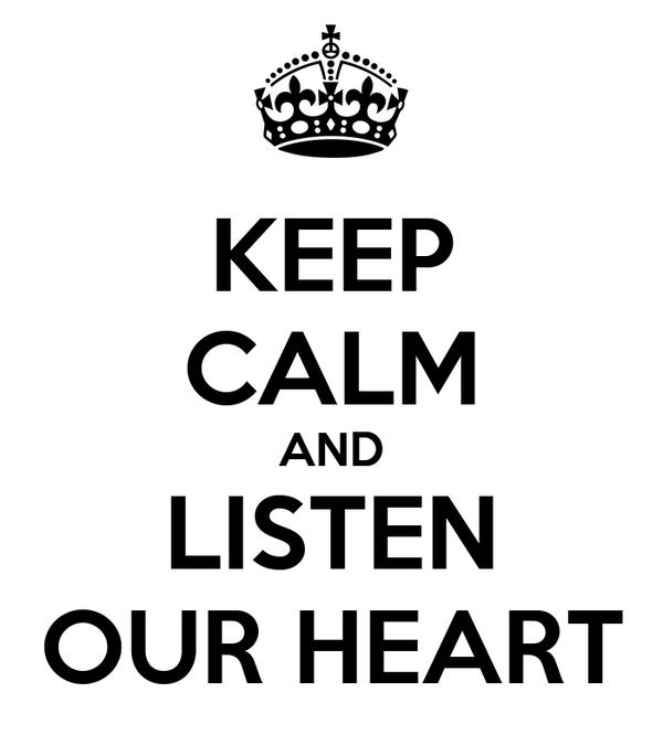 KEEP CALM AND LISTEN OUR HEART