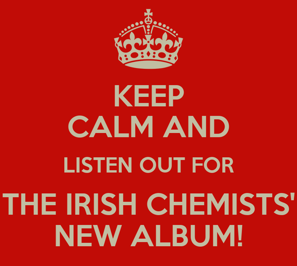 KEEP CALM AND LISTEN OUT FOR THE IRISH CHEMISTS' NEW ALBUM!