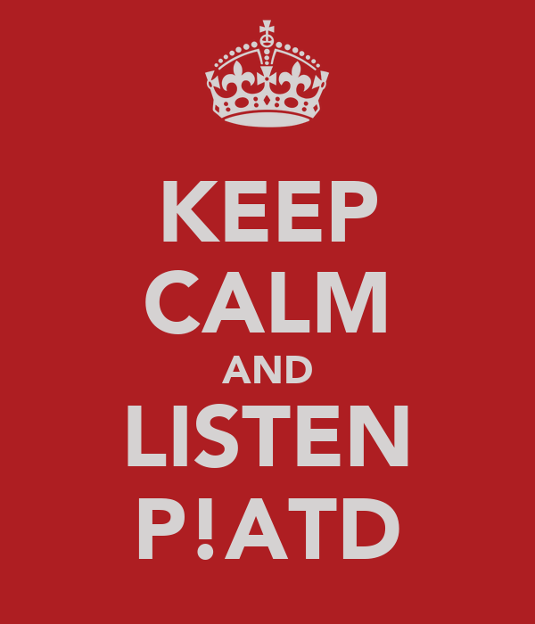 KEEP CALM AND LISTEN P!ATD