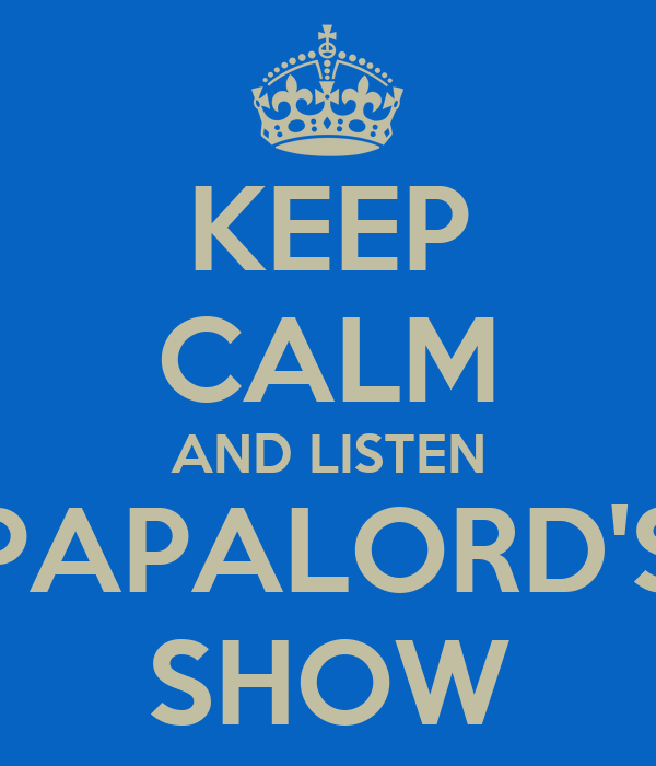 KEEP CALM AND LISTEN PAPALORD'S SHOW