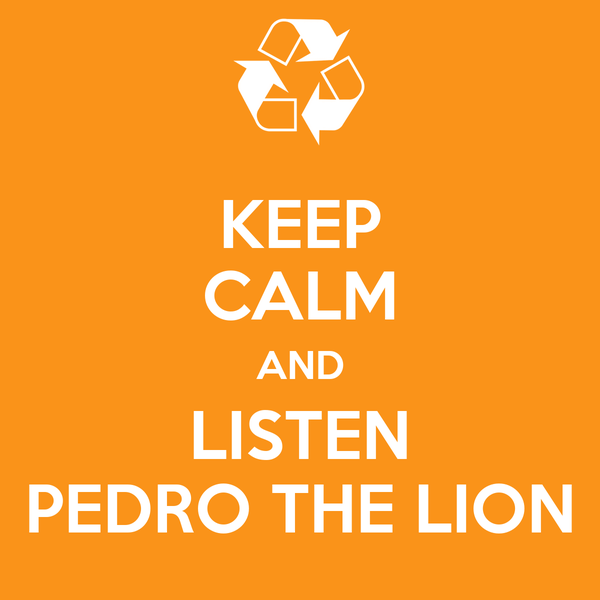 KEEP CALM AND LISTEN PEDRO THE LION
