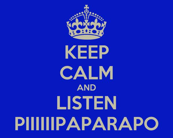 KEEP CALM AND LISTEN PIIIIIIPAPARAPO