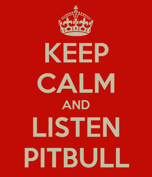 KEEP CALM AND LISTEN PITBULL