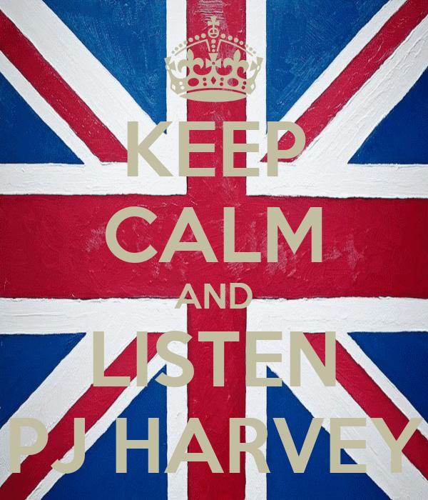 KEEP CALM AND LISTEN PJ HARVEY