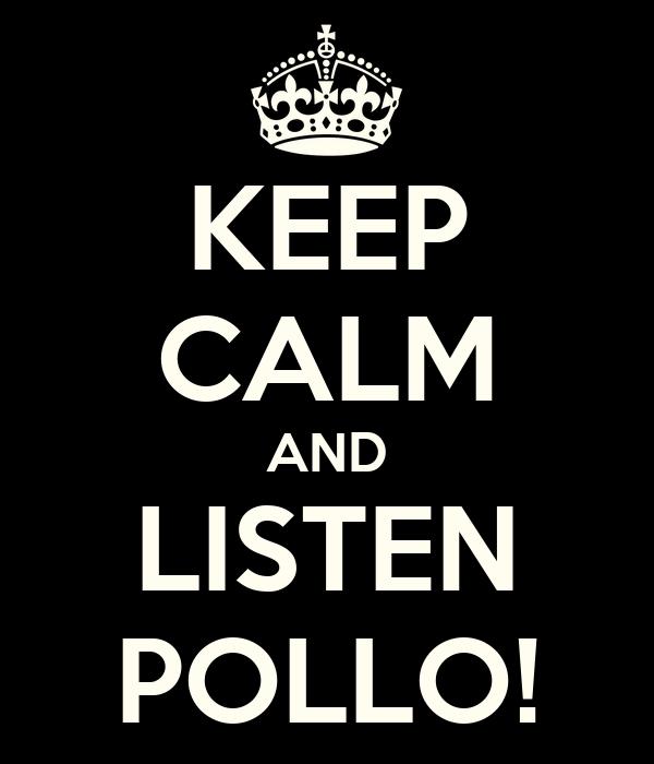 KEEP CALM AND LISTEN POLLO!
