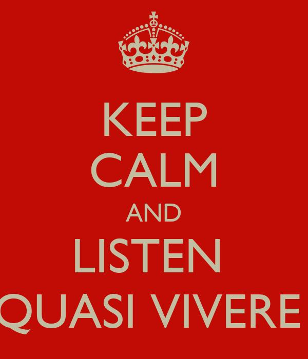 KEEP CALM AND LISTEN  QUASI VIVERE