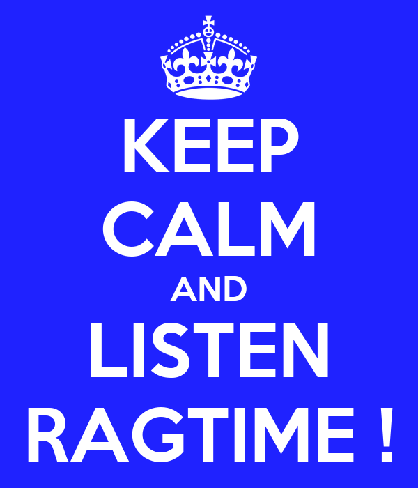 KEEP CALM AND LISTEN RAGTIME !