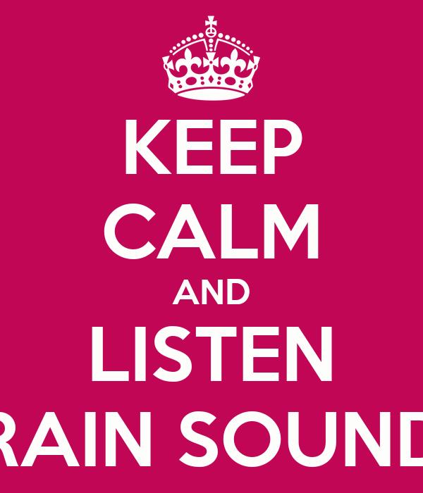 KEEP CALM AND LISTEN RAIN SOUND