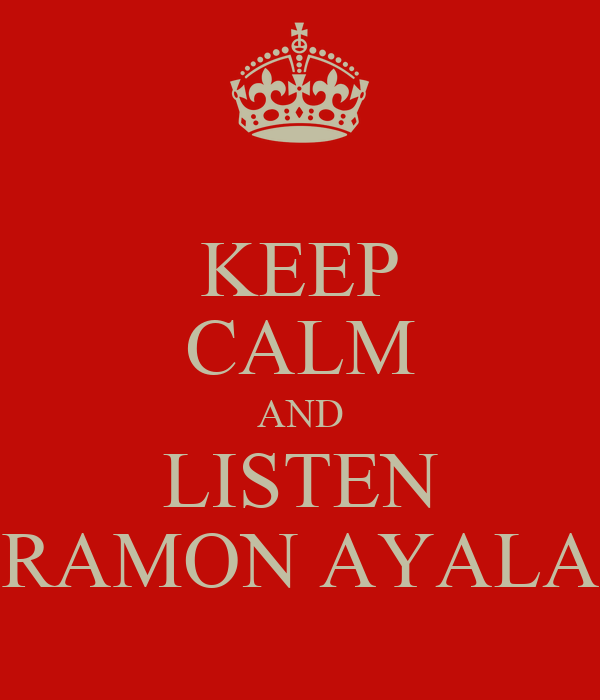 KEEP CALM AND LISTEN RAMON AYALA