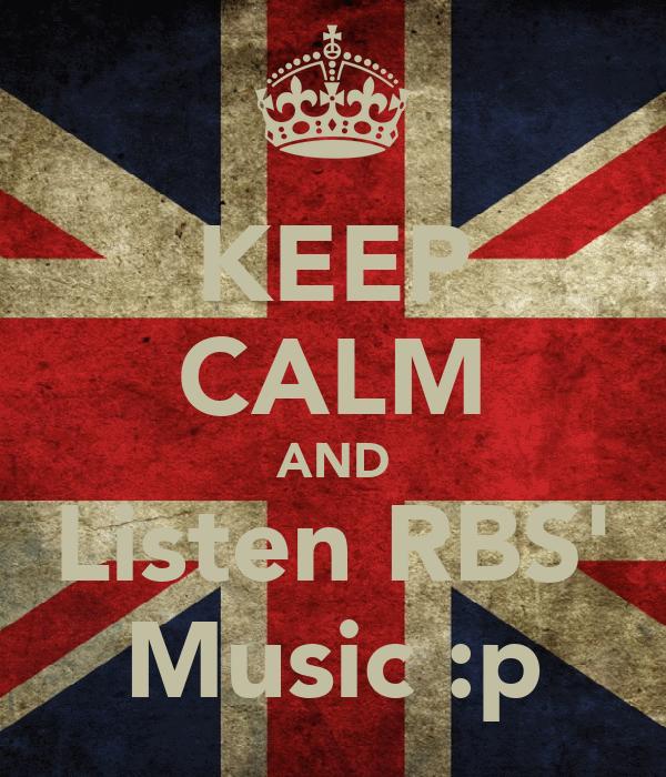 KEEP CALM AND Listen RBS' Music :p