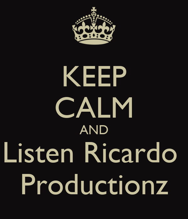 KEEP CALM AND Listen Ricardo  Productionz