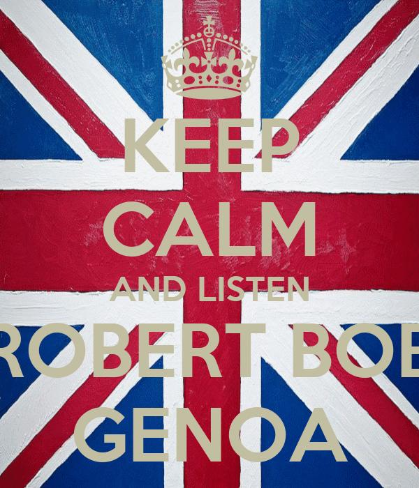 KEEP CALM AND LISTEN ROBERT BOB GENOA