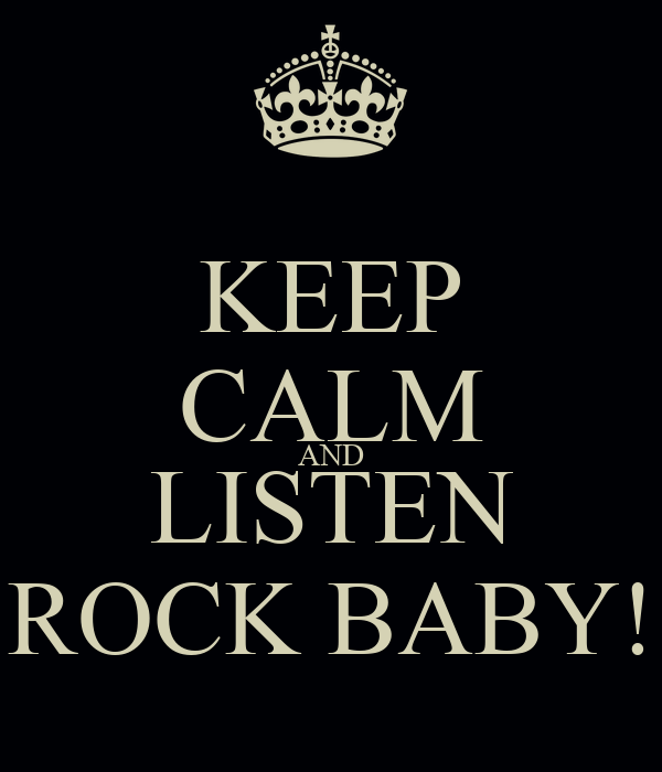 KEEP CALM AND LISTEN ROCK BABY!