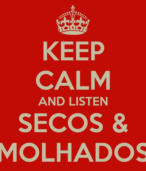KEEP CALM AND LISTEN SECOS & MOLHADOS