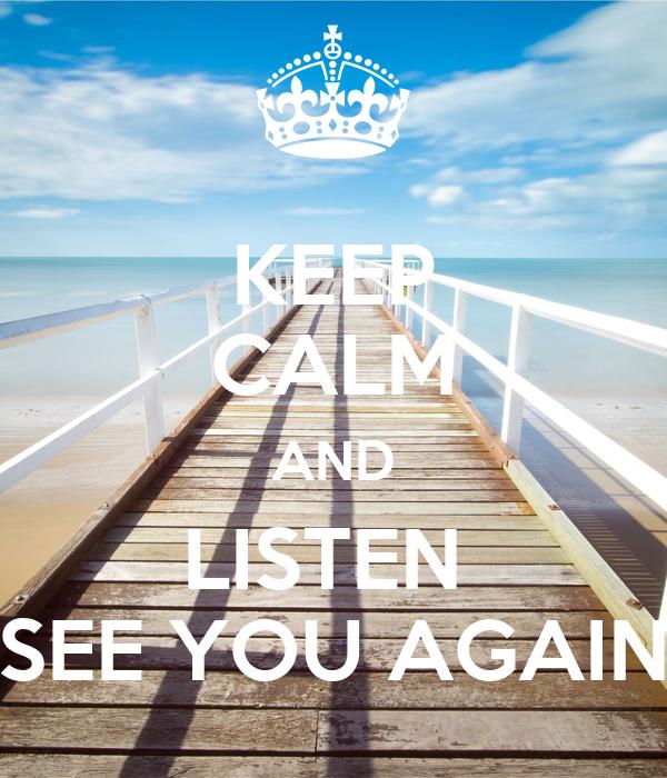 KEEP CALM AND LISTEN  SEE YOU AGAIN