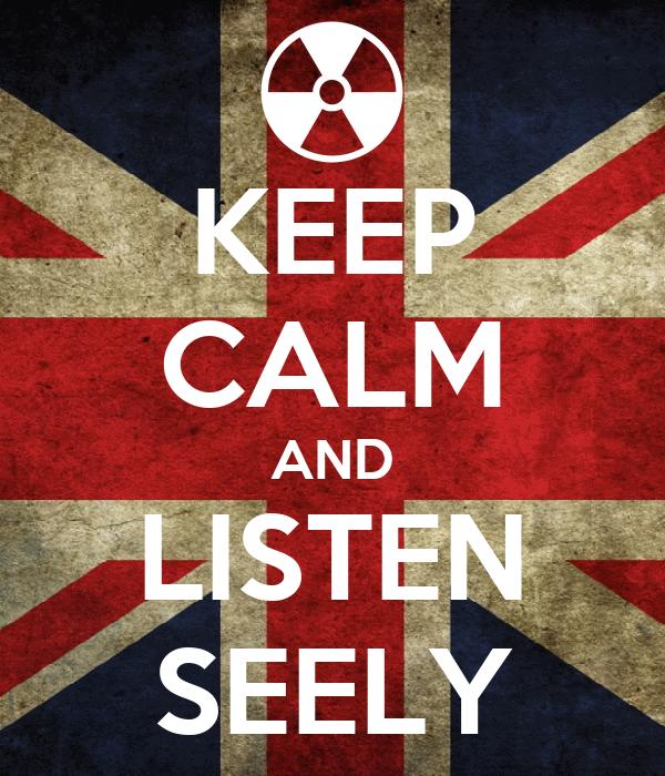 KEEP CALM AND LISTEN SEELY