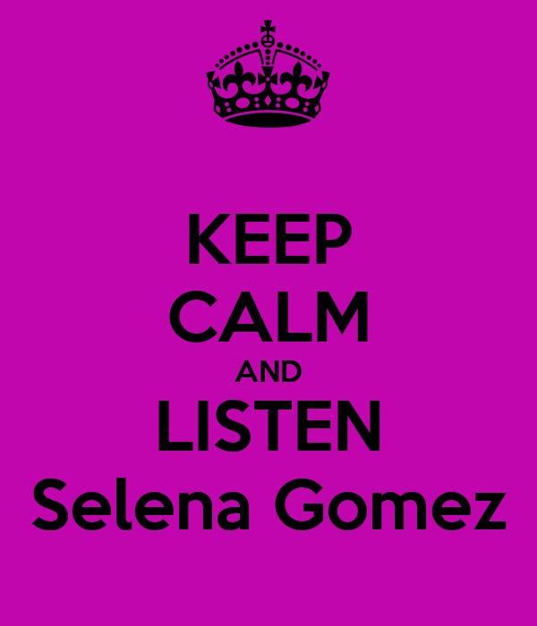 KEEP CALM AND LISTEN Selena Gomez