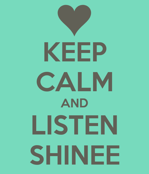 KEEP CALM AND LISTEN SHINEE