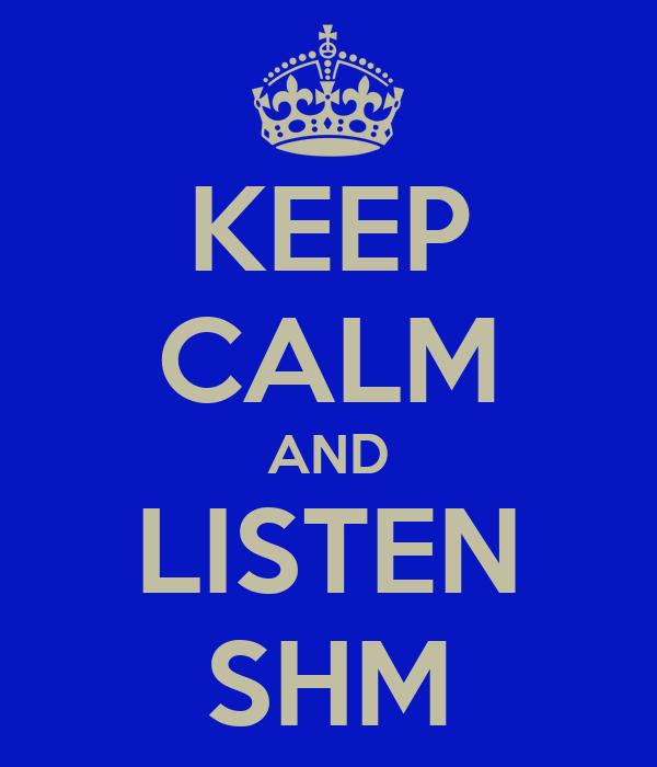 KEEP CALM AND LISTEN SHM