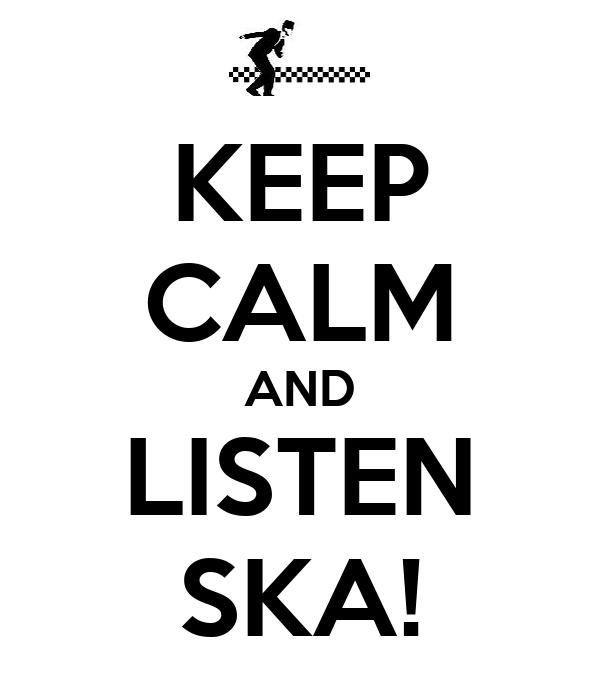 KEEP CALM AND LISTEN SKA!