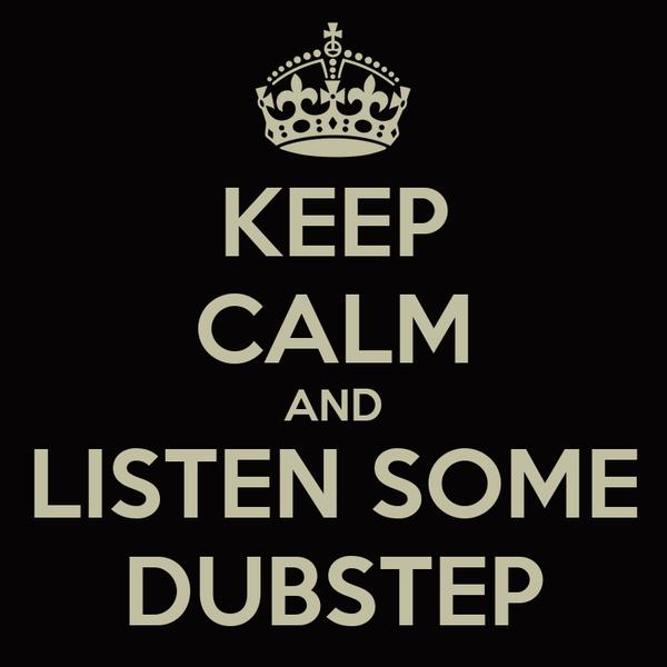 KEEP CALM AND LISTEN SOME DUBSTEP