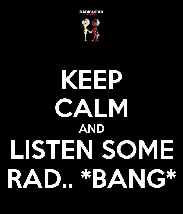 KEEP CALM AND LISTEN SOME RAD.. *BANG*